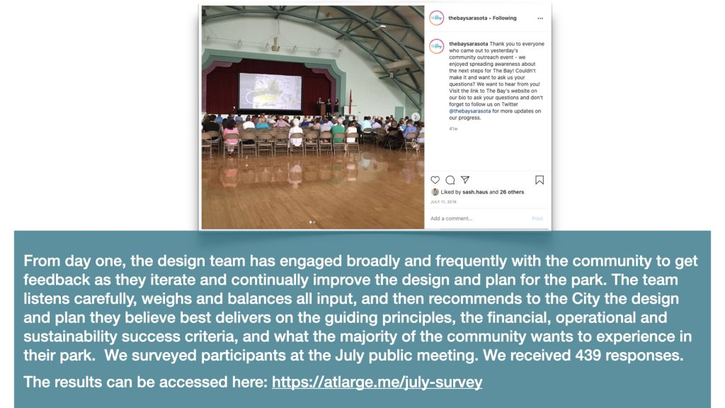 From day one, the design team has engaged broadly and frequently with the community to get feedback as they iterate and continually improve the design and plan for the park. The team listens carefully, weighs and balances all of the input, and then recommends to the city the design and plan they believe best delivers on the guiding principles, the financial, operational and sustainability success criteria, and importantly on what the majority of the community wants to experience in their park.  We surveyed participants at the July public meeting. We received 439 responses.
