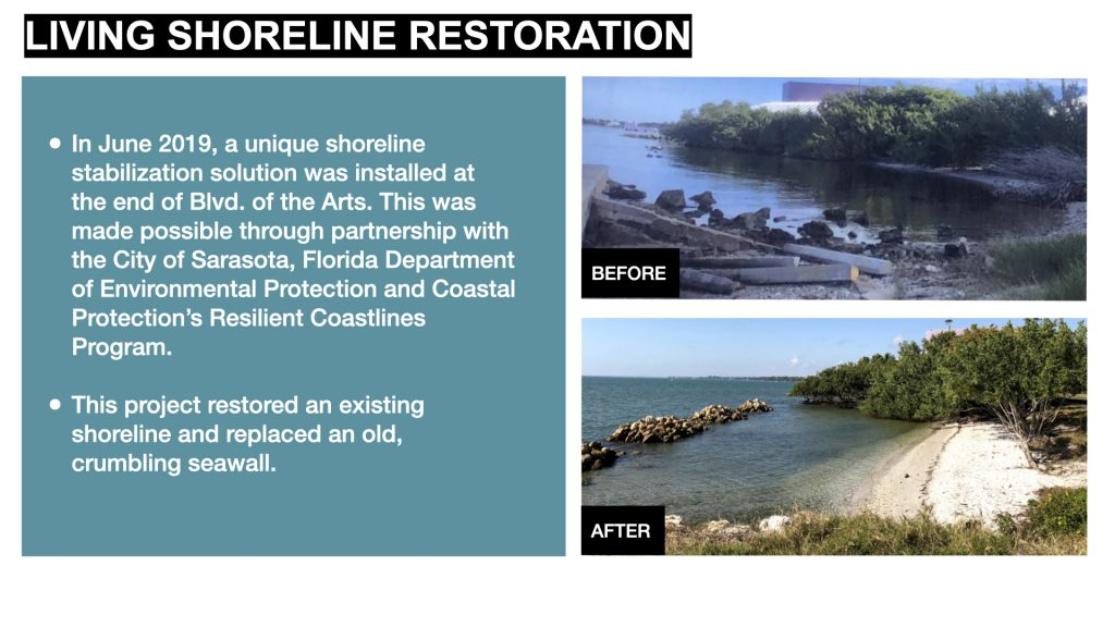 In June 2019, a unique shoreline stabilization solution was installed at the end of Blvd. of the Arts. This was made possible through partnership with the City of Sarasota, Florida Department of Environmental Protection and Coastal Protection's Resilient Coastlines Program.  This project restored an existing shoreline and replaced an old, crumbling seawall.