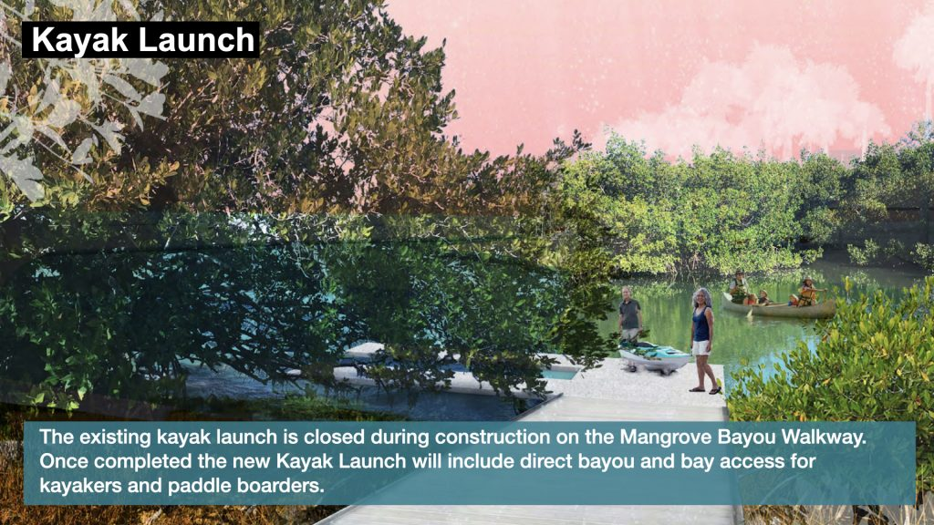 Kayak Launch:  The existing kayak launch is closed during construction on the Mangrove Bayou Walkway. Once completed the new Kayak Launch will include direct bayou and bay access for kayakers and paddle boarders.